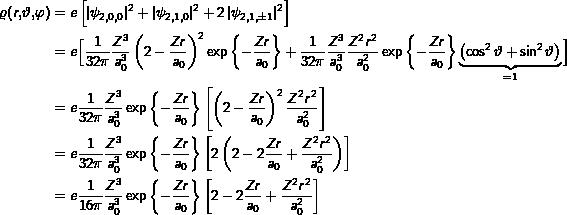 \begin{align*}\varrho(r,\vartheta,\varphi)& = e\left[\labs{\psi_{2,0,0}}^2+ \labs{\psi_{2,1,0}}^2+ 2\labs{\psi_{2,1,\pm1}}^2\right] \\& = e\Big[\frac{1}{32\pi}\frac{Z^3}{a_0^3}\left(2-\frac{Zr}{a_0}\right)^2 \exp\left\{-\frac{Zr}{a_0}\right\}+ \frac{1}{32\pi}\frac{Z^3}{a_0^3}\frac{Z^2 r^2}{a_0^2}\exp\left\{-\frac{Zr}{a_0}\right\}\underbrace{\left(\cos^2\vartheta + \sin^2\vartheta\right)}_{=1}\Big] \\& = e\frac{1}{32\pi}\frac{Z^3}{a_0^3}\exp\left\{-\frac{Zr}{a_0}\right\}\left[\left(2-\frac{Zr}{a_0}\right)^2 \frac{Z^2 r^2}{a_0^2}\right] \\& = e\frac{1}{32\pi}\frac{Z^3}{a_0^3}\exp\left\{-\frac{Zr}{a_0}\right\}\left[2\left(2-2\frac{Zr}{a_0}+\frac{Z^2 r^2}{a_0^2}\right)\right] \\& = e\frac{1}{16\pi}\frac{Z^3}{a_0^3}\exp\left\{-\frac{Zr}{a_0}\right\}\left[2-2\frac{Zr}{a_0}+\frac{Z^2 r^2}{a_0^2}\right]\end{align*}