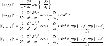 \begin{align*}\labs{\psi_{2,0,0}}^2& = \frac{1}{32\pi}\frac{Z^3}{a_0^3} \exp\left\{-\frac{Zr}{a_0}\right\} \\\labs{\psi_{2,1,0}}^2& = \frac{1}{32\pi}\frac{Z^3}{a_0^3} \frac{Z^2 r^2}{a_0^2} \exp\left\{-\frac{Zr}{a_0}\right\}\cos^2\vartheta \\\labs{\psi_{2,1,-1}}^2& = \frac{1}{64\pi}\frac{Z^3}{a_0^3} \frac{Z^2 r^2}{a_0^2} \exp\left\{-\frac{Zr}{a_0}\right\}\sin^2\vartheta\;\underbrace{\exp\left\{-i\varphi\right\} \exp\left\{+i\varphi\right\}}_{=1} \\\labs{\psi_{2,1,+1}}^2& = \frac{1}{64\pi}\frac{Z^3}{a_0^3} \frac{Z^2 r^2}{a_0^2} \exp\left\{-\frac{Zr}{a_0}\right\}\sin^2\vartheta\;\underbrace{\exp\left\{+i\varphi\right\} \exp\left\{-i\varphi\right\}}_{=1} \\\end{align*}