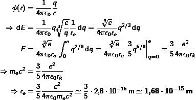 \begin{align*} \phi(r) & = \frac{1}{4\pi\epsilon_0}\frac{q}{r} \ \Rightarrow \dif{E} & = \frac{1}{4\pi\epsilon_0} q\sqrt[3]{\frac{e}{q}}\frac{1}{r_e}\dif{q} = \frac{\sqrt[3]{e}}{4\pi\epsilon_0 r_e} q^{2/3} \dif{q} \ E & = \frac{\sqrt[3]{e}}{4\pi\epsilon_0 r_e}\int_{0}^{e} q^{2/3}\dif{q} = \frac{\sqrt[3]{e}}{4\pi\epsilon_0 r_e} \left.\frac{3}{5} q^{5/3}\right|_{q=0}^{e} = \frac{3}{5}\frac{e^2}{4\pi\epsilon_0 r_k} \ \Rightarrow m_e c^2 & = \frac{3}{5}\frac{e^2}{4\pi\epsilon_0 r_k} \ \Rightarrow r_e & = \frac{3}{5}\frac{e^2}{4\pi\epsilon_0 m_e c^2} \simeq \frac{3}{5} \cdot 2,8 \cdot 10^{-15}\phe{m} \simeq \boldsymbol{1,68 \cdot 10^{-15}\phe{m}} \end{align*}
